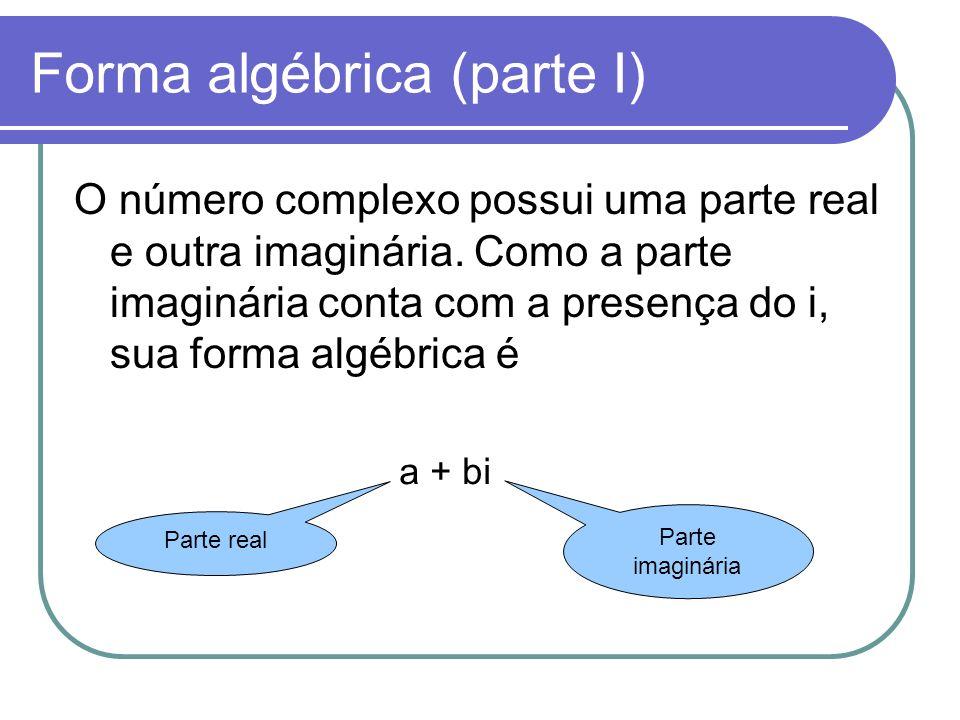 Forma algébrica (parte I) O número complexo possui uma parte real e outra imaginária. Como a parte imaginária conta com a presença do i, sua forma alg