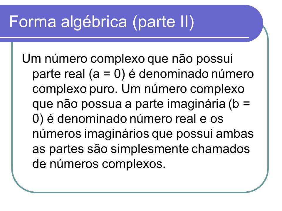 Forma algébrica (parte II) Um número complexo que não possui parte real (a = 0) é denominado número complexo puro. Um número complexo que não possua a