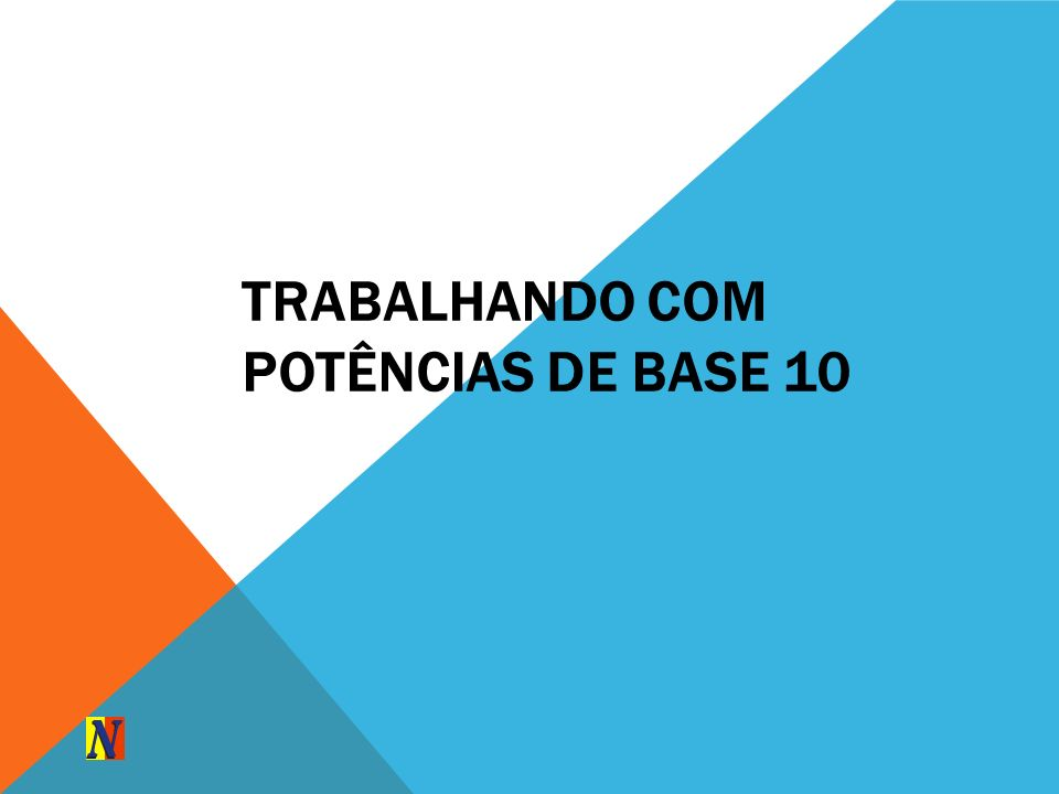 TRABALHANDO COM POTÊNCIAS DE BASE 10