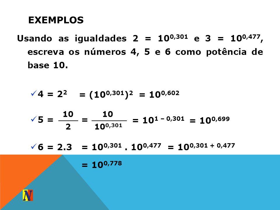 EXEMPLOS Usando as igualdades 2 = 10 0,301 e 3 = 10 0,477, escreva os números 4, 5 e 6 como potência de base 10. 4 = 2 2 = (10 0,301 ) 2 = 10 0,602 5