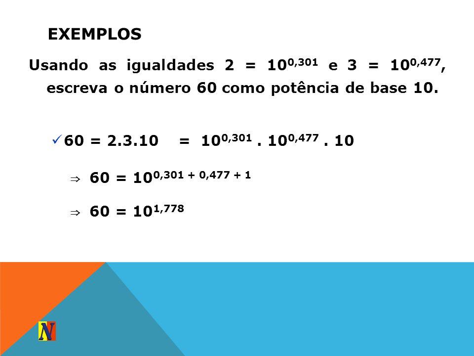 EXEMPLOS Usando as igualdades 2 = 10 0,301 e 3 = 10 0,477, escreva o número 60 como potência de base 10. 60 = 2.3.10= 10 0,301. 10 0,477. 10 6 0 = 10