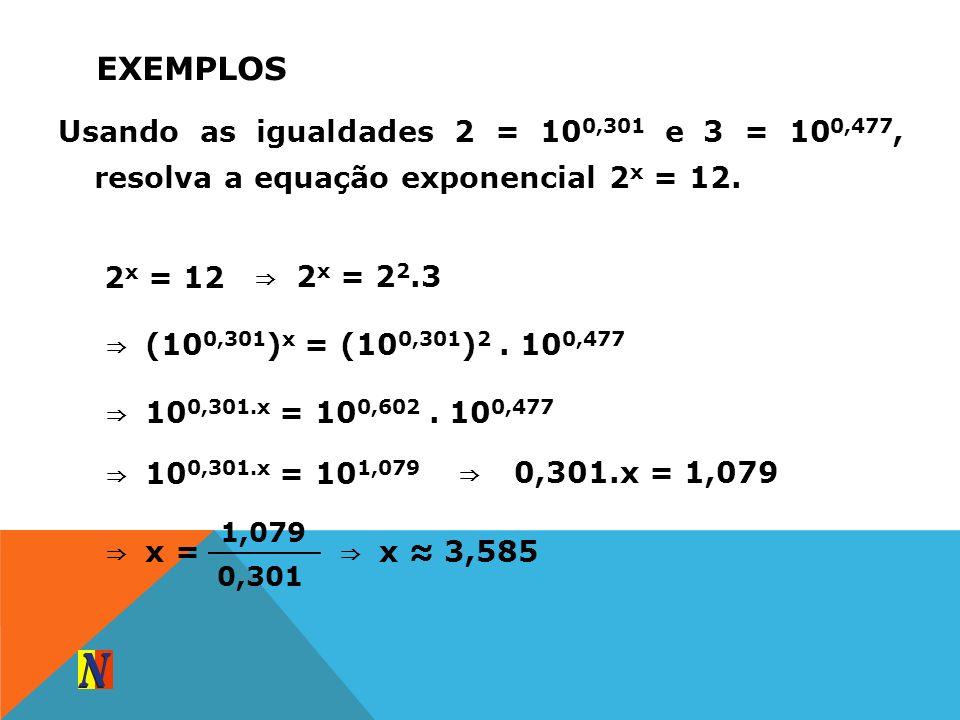EXEMPLOS Usando as igualdades 2 = 10 0,301 e 3 = 10 0,477, resolva a equação exponencial 2 x = 12. 2 x = 12 2 x = 2 2.3 ( 10 0,301 ) x = (10 0,301 ) 2