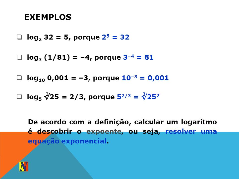 EXEMPLOS log 5 25 = 2/3, porque 5 2/3 = 25 2 log 2 32 = 5, porque 2 5 = 32 log 3 (1/81) = –4, porque 3 –4 = 81 log 10 0,001 = –3, porque 10 –3 = 0,001