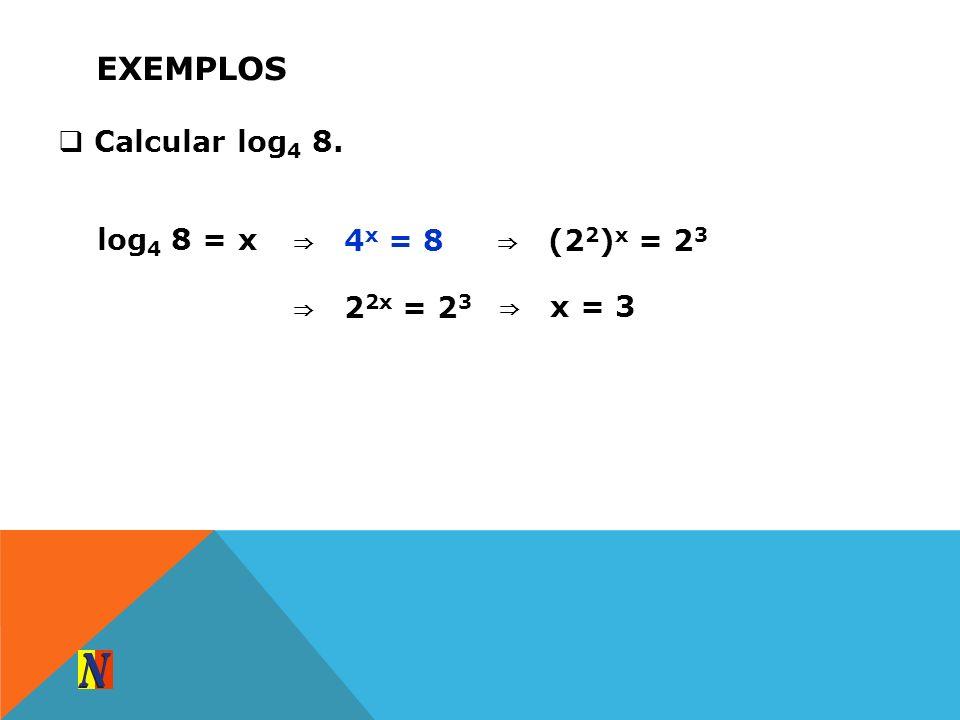 EXEMPLOS Calcular log 4 8. log 4 8 = x 4 x = 8 (2 2 ) x = 2 3 2 2x = 2 3 x = 3