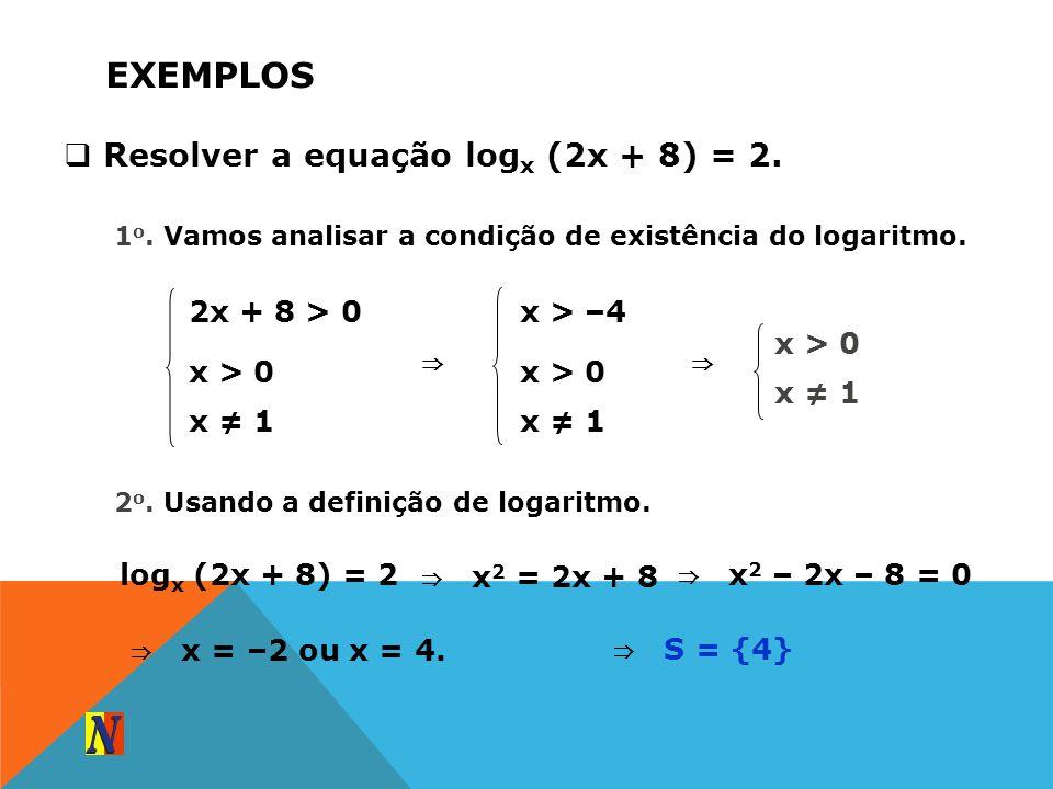 EXEMPLOS Resolver a equação log x (2x + 8) = 2. 1 o. Vamos analisar a condição de existência do logaritmo. 2x + 8 > 0 x > 0 x 1 x > –4 x > 0 x 1 x > 0