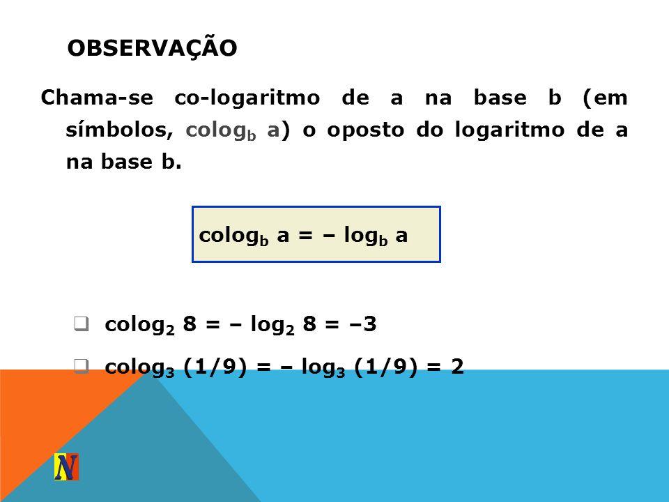 OBSERVAÇÃO Chama-se co-logaritmo de a na base b (em símbolos, colog b a) o oposto do logaritmo de a na base b. colog b a = – log b a colog 2 8 = – log