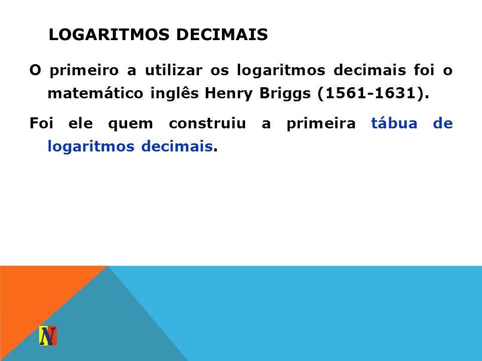 O primeiro a utilizar os logaritmos decimais foi o matemático inglês Henry Briggs (1561-1631). Foi ele quem construiu a primeira tábua de logaritmos d