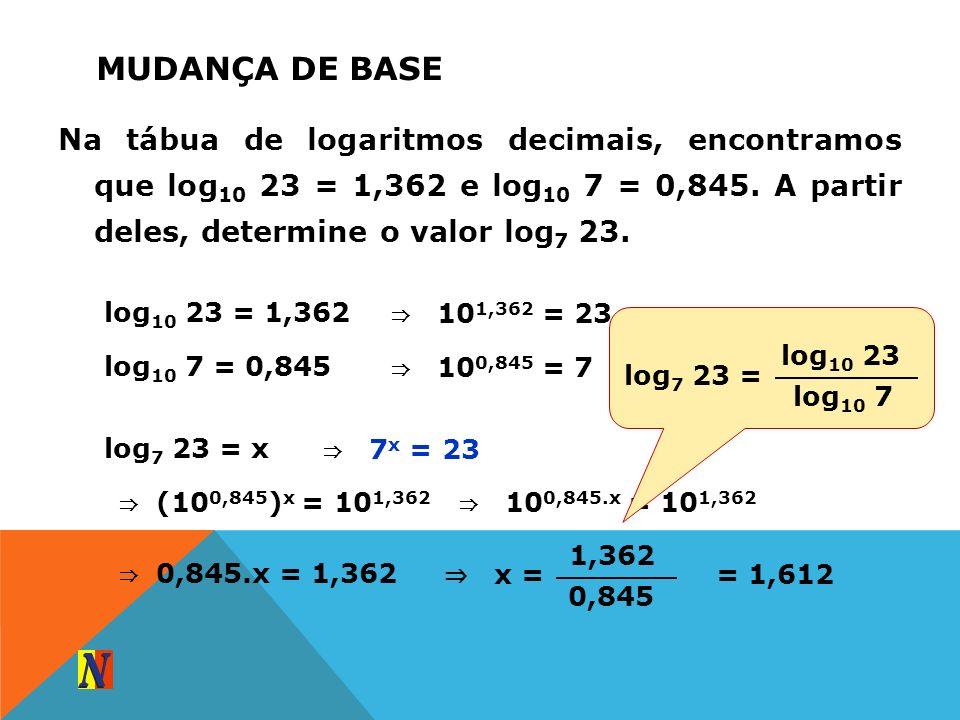 MUDANÇA DE BASE Na tábua de logaritmos decimais, encontramos que log 10 23 = 1,362 e log 10 7 = 0,845. A partir deles, determine o valor log 7 23. log