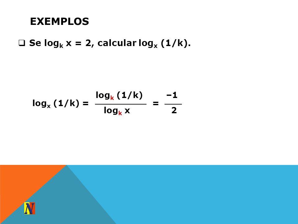 EXEMPLOS Se log k x = 2, calcular log x (1/k). log k (1/k) log k x log x (1/k) = –1 2 =