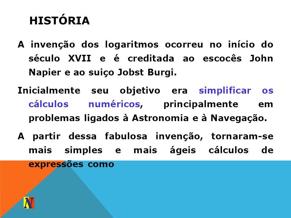 HISTÓRIA A invenção dos logaritmos ocorreu no início do século XVII e é creditada ao escocês John Napier e ao suiço Jobst Burgi. Inicialmente seu obje