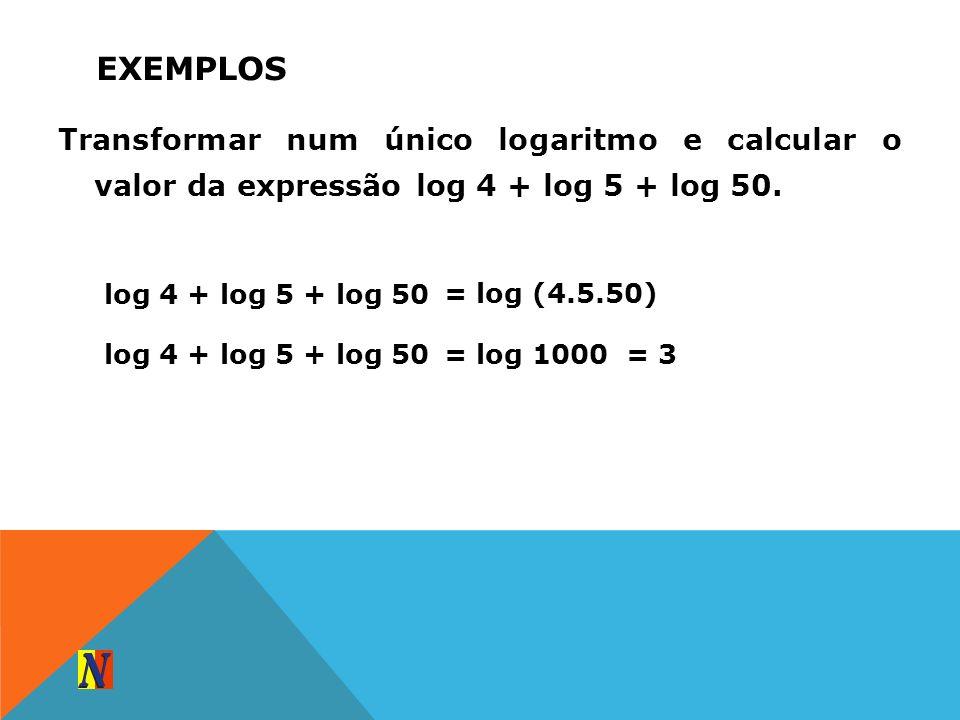 EXEMPLOS Transformar num único logaritmo e calcular o valor da expressão log 4 + log 5 + log 50. log 4 + log 5 + log 50 = log (4.5.50) log 4 + log 5 +