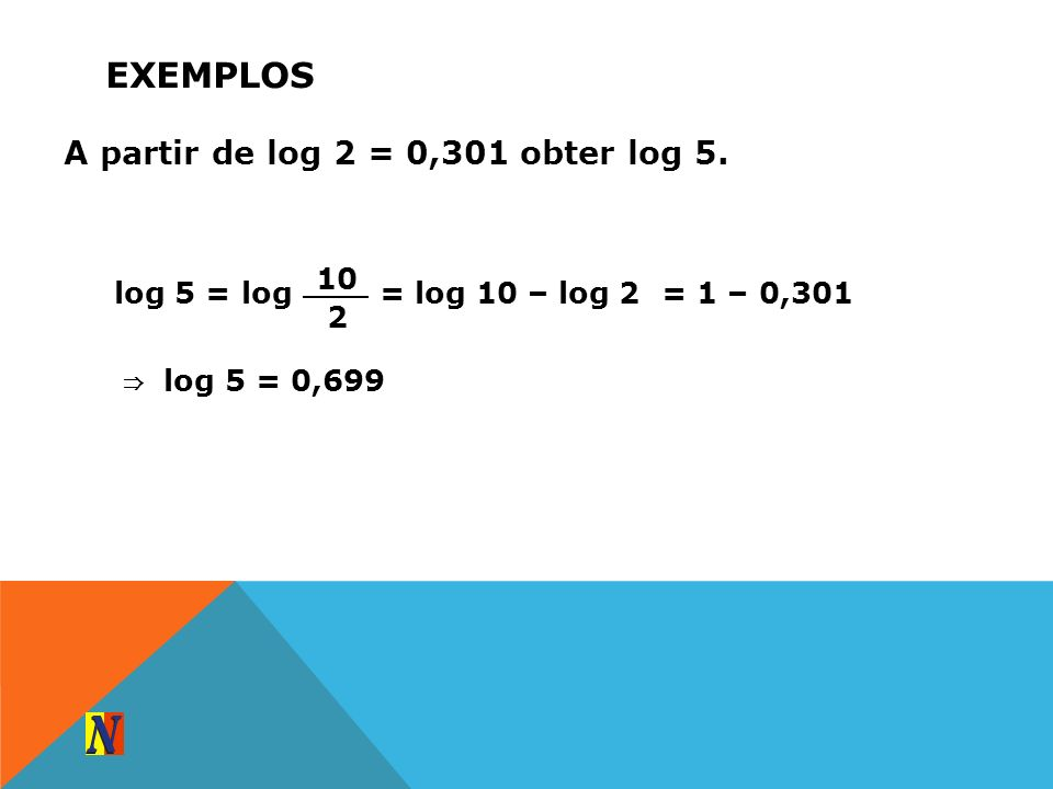 EXEMPLOS A partir de log 2 = 0,301 obter log 5. log 5 = log 10 2 = log 10 – log 2= 1 – 0,301 log 5 = 0,699