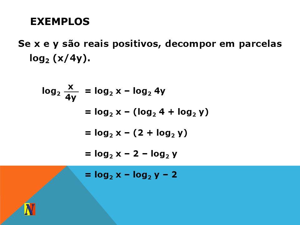 EXEMPLOS Se x e y são reais positivos, decompor em parcelas log 2 (x/4y). log 2 x 4y = log 2 x – log 2 4y = log 2 x – (log 2 4 + log 2 y) = log 2 x –