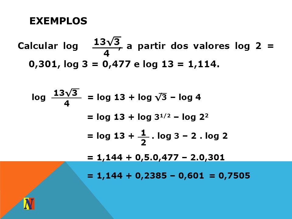EXEMPLOS Calcular log, a partir dos valores log 2 = 0,301, log 3 = 0,477 e log 13 = 1,114. 133 4 log 133 4 = log 13 + log 3 – log 4 = log 13 + log 3 1