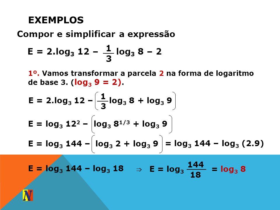 EXEMPLOS Compor e simplificar a expressão E = 2.log 3 12 – log 3 8 – 2 1 3 1º. Vamos transformar a parcela 2 na forma de logaritmo de base 3. ( log 3