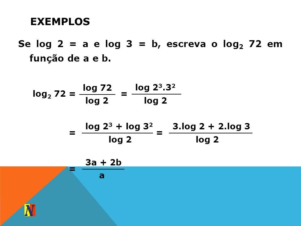 EXEMPLOS Se log 2 = a e log 3 = b, escreva o log 2 72 em função de a e b. log 2 72 = log 72 log 2 = log 2 3.3 2 log 2 = log 2 3 + log 3 2 log 2 = 3.lo