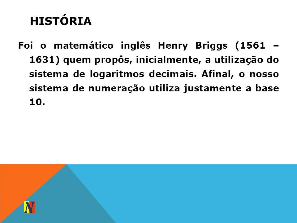 HISTÓRIA Foi o matemático inglês Henry Briggs (1561 – 1631) quem propôs, inicialmente, a utilização do sistema de logaritmos decimais. Afinal, o nosso