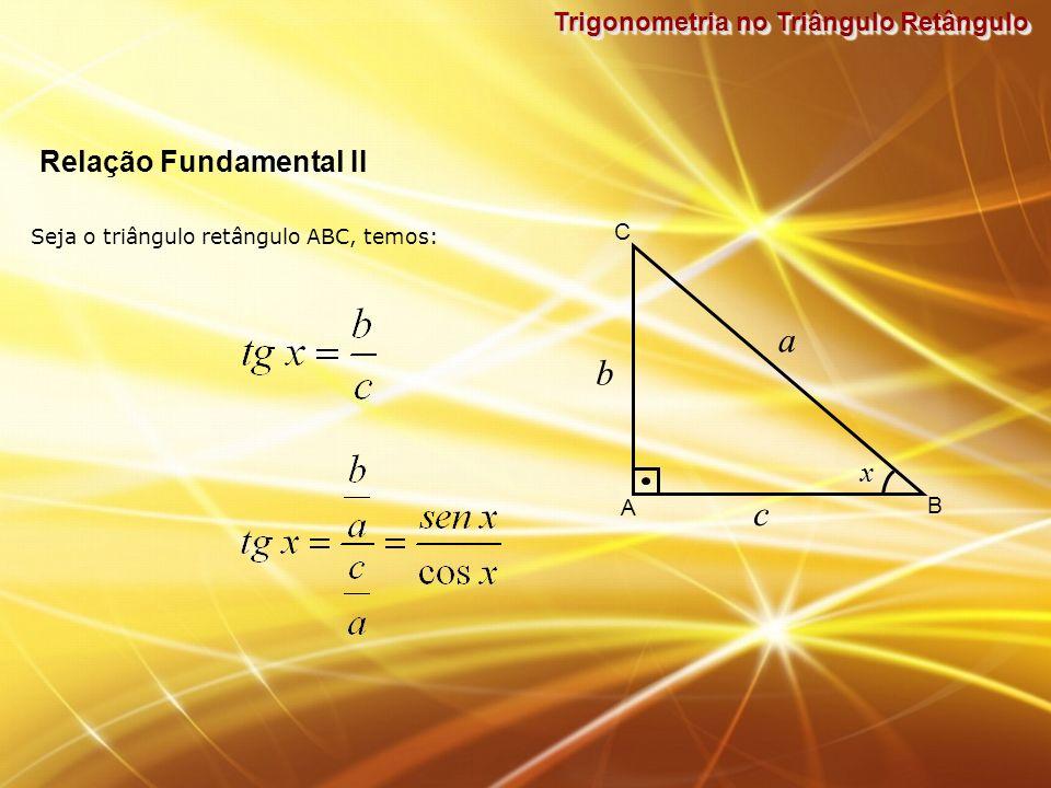 Trigonometria no Triângulo Retângulo Seja o triângulo retângulo ABC, temos: Relação Fundamental II b A B C x a c