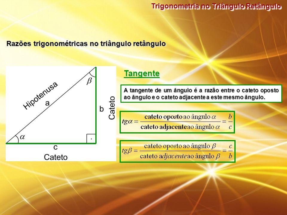 Trigonometria no Triângulo Retângulo Razões trigonométricas no triângulo retângulo TangenteTangente A tangente de um ângulo é a razão entre o cateto o