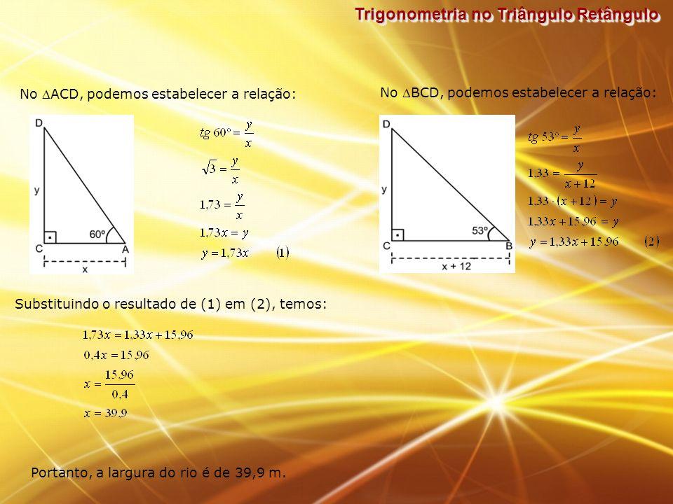 Trigonometria no Triângulo Retângulo No ACD, podemos estabelecer a relação: No BCD, podemos estabelecer a relação: Substituindo o resultado de (1) em