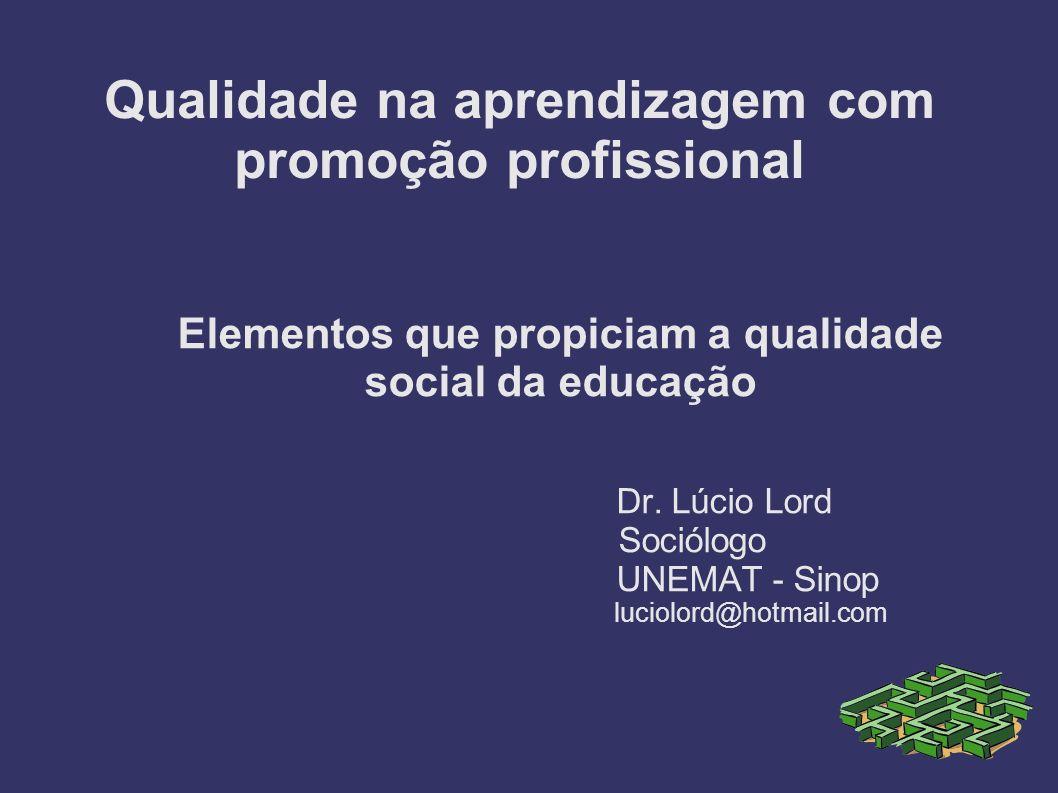Qualidade na aprendizagem com promoção profissional Elementos que propiciam a qualidade social da educação Dr. Lúcio Lord Sociólogo UNEMAT - Sinop luc