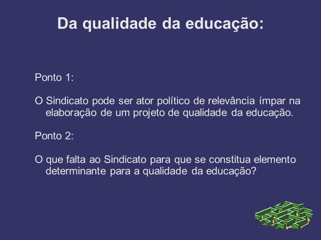 Da qualidade da educação: Ponto 1: O Sindicato pode ser ator político de relevância ímpar na elaboração de um projeto de qualidade da educação. Ponto