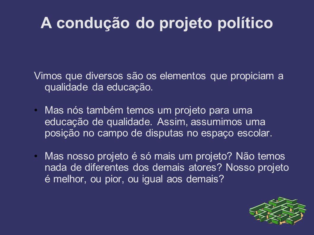 A condução do projeto político Vimos que diversos são os elementos que propiciam a qualidade da educação. Mas nós também temos um projeto para uma edu
