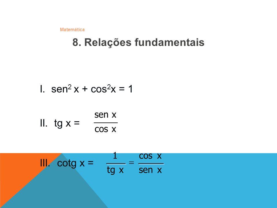 Matemática 8. Relações fundamentais I. sen 2 x + cos 2 x = 1 III. cotg x = xsen xcos x tg 1 II. tg x = xcos xsen