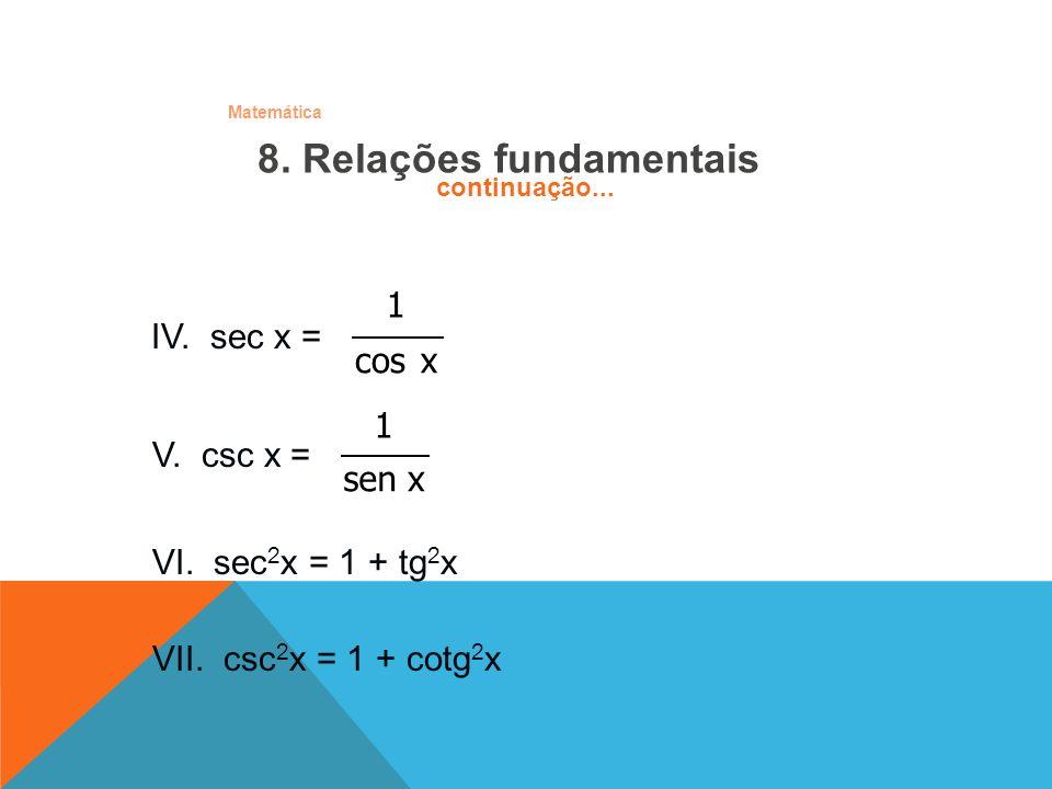 Matemática 8. Relações fundamentais VI. sec 2 x = 1 + tg 2 x VII. csc 2 x = 1 + cotg 2 x V. csc x = xsen 1 IV. sec x = xcos 1 continuação...