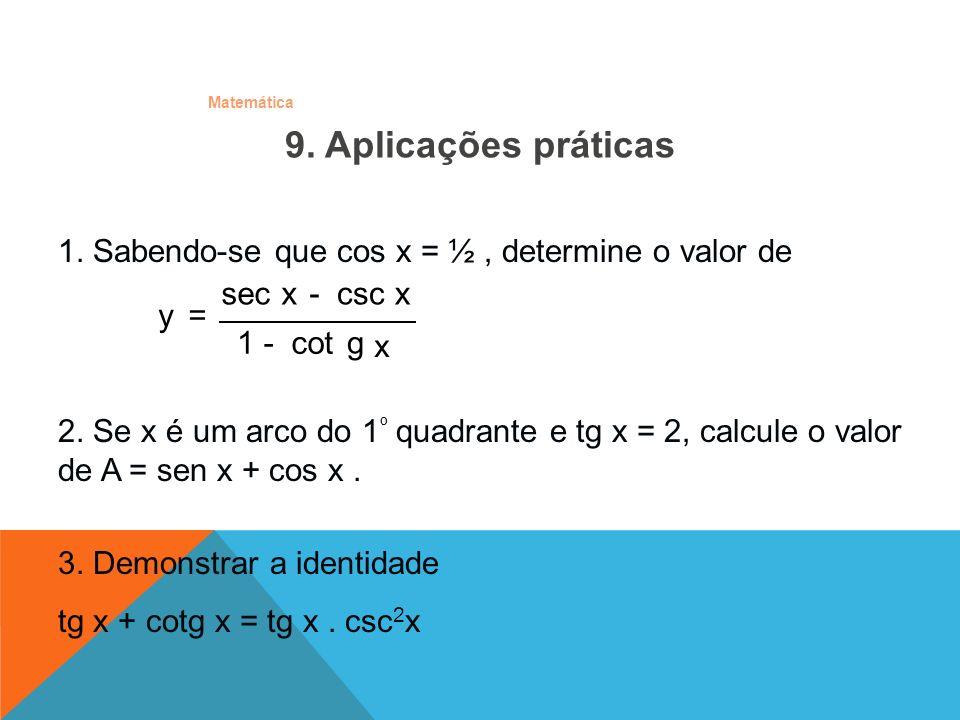 Matemática 9. Aplicações práticas 1. Sabendo-se que cos x = ½, determine o valor de 2. Se x é um arco do 1 º quadrante e tg x = 2, calcule o valor de