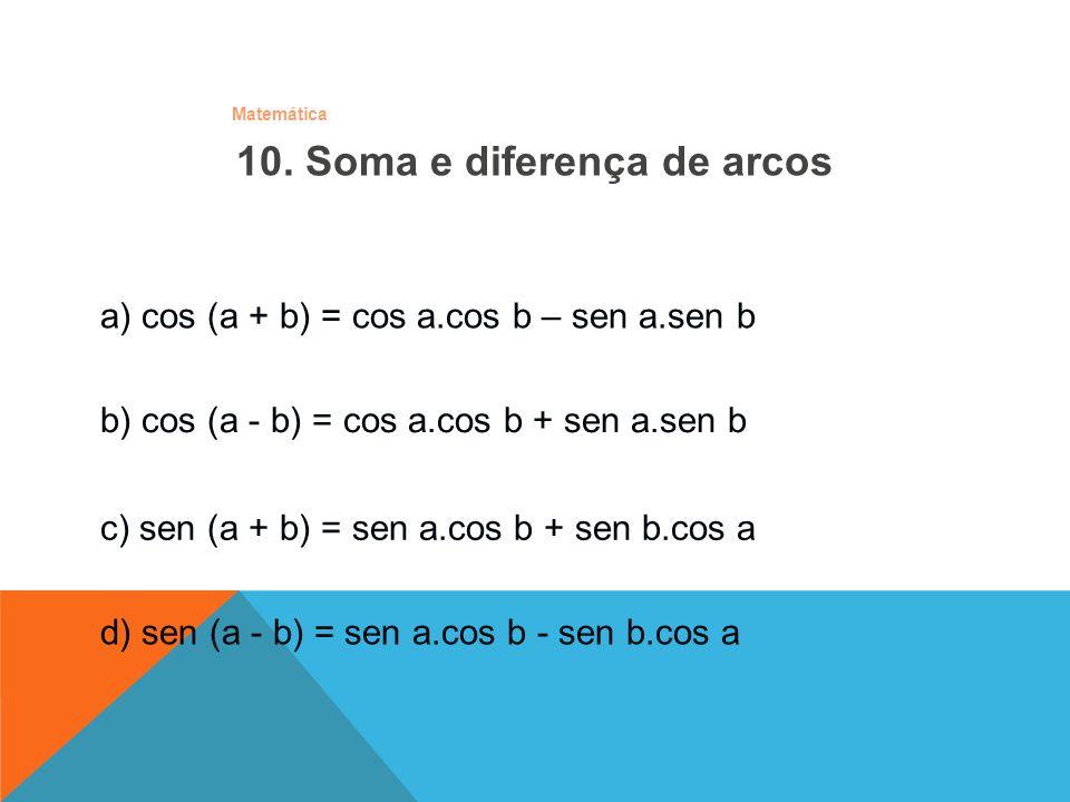Matemática 10. Soma e diferença de arcos a) cos (a + b) = cos a.cos b – sen a.sen b b) cos (a - b) = cos a.cos b + sen a.sen b c) sen (a + b) = sen a.