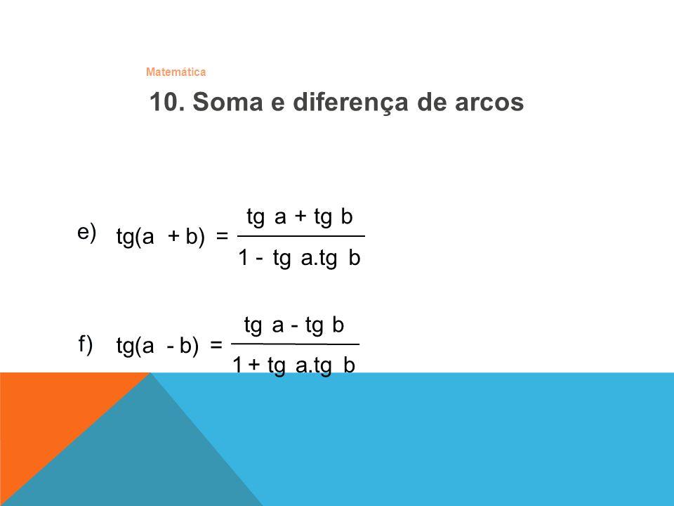 Matemática 10. Soma e diferença de arcos e) b a.tg tg1 b a - + b)tg(a=+ f) b)-tg(a b a.tg tg1 b -a + =
