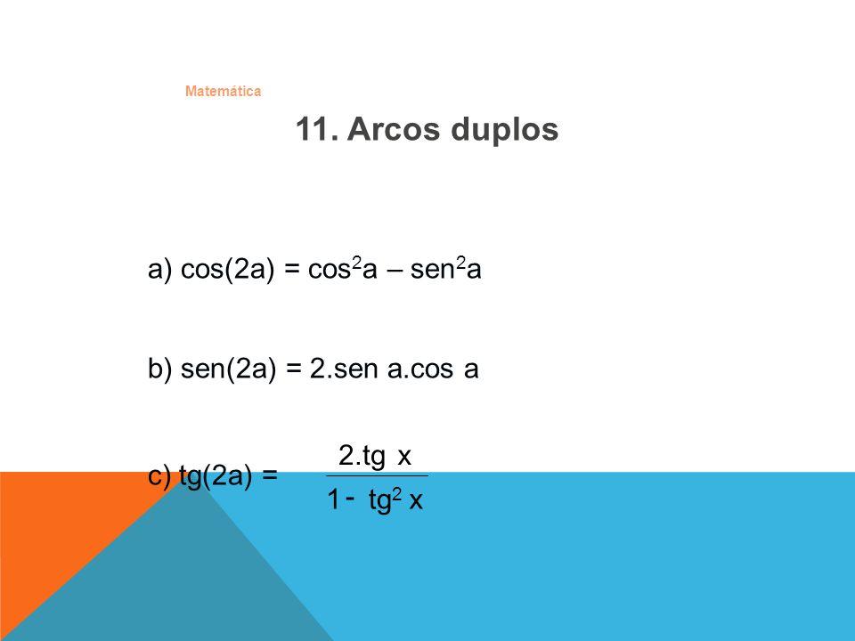 Matemática 11. Arcos duplos a) cos(2a) = cos 2 a – sen 2 a b) sen(2a) = 2.sen a.cos a c) tg(2a) = xtg 2 1 x 2.tg 2 -