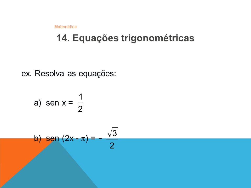 Matemática ex. Resolva as equações: b) sen (2x - ) = 2 3 - a) sen x = 2 1 14. Equações trigonométricas