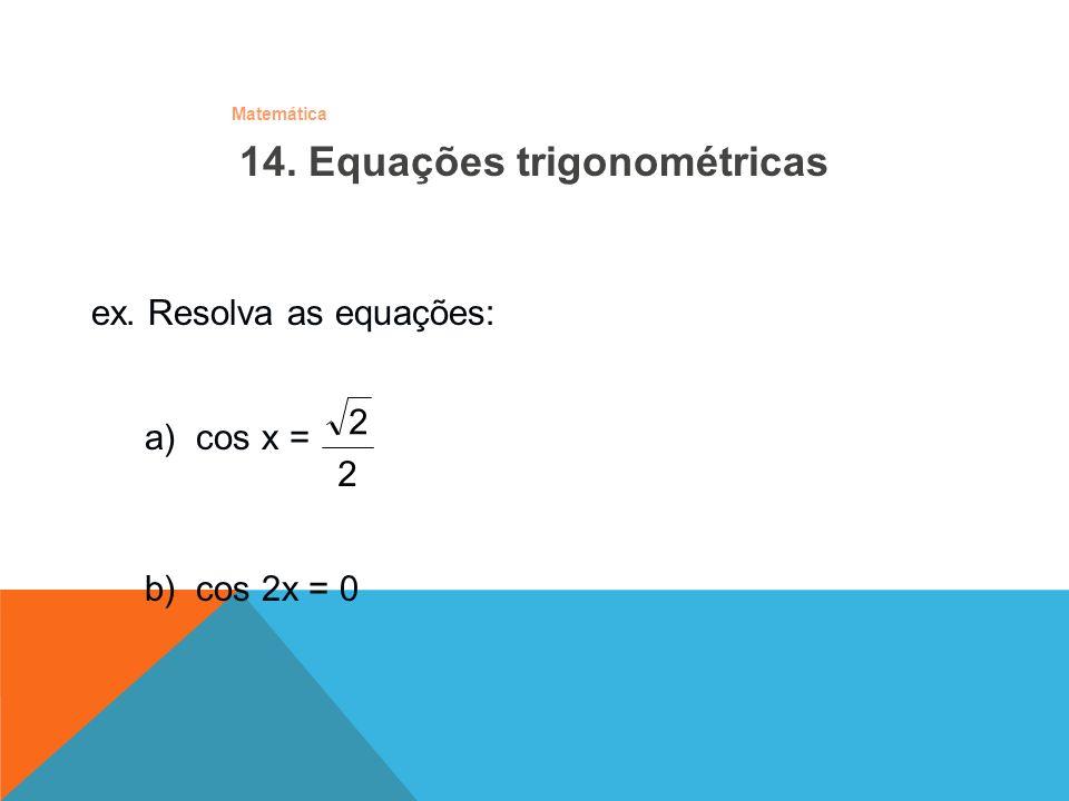 Matemática ex. Resolva as equações: b) cos 2x = 0 a) cos x = 2 2 14. Equações trigonométricas