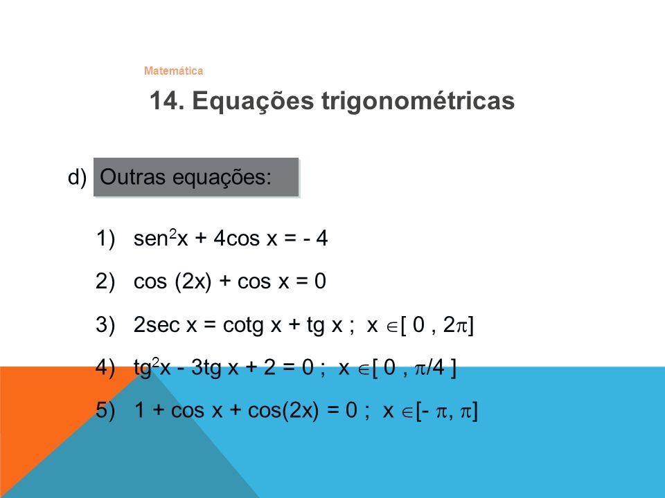 Matemática d) Outras equações: 1) sen 2 x + 4cos x = - 4 2) cos (2x) + cos x = 0 3) 2sec x = cotg x + tg x ; x [ 0, 2 ] 4) tg 2 x - 3tg x + 2 = 0 ; x