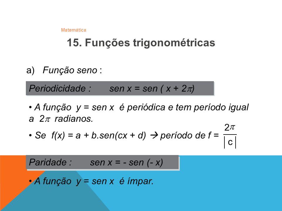 Matemática a) Função seno : Periodicidade : sen x = sen ( x + 2 ) Paridade : sen x = - sen (- x) A função y = sen x é ímpar. A função y = sen x é peri