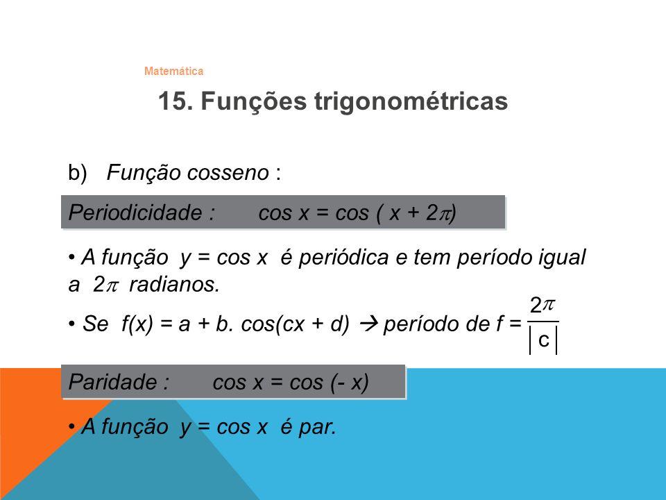 Matemática b) Função cosseno : Periodicidade : cos x = cos ( x + 2 ) Paridade : cos x = cos (- x) A função y = cos x é par. A função y = cos x é perió
