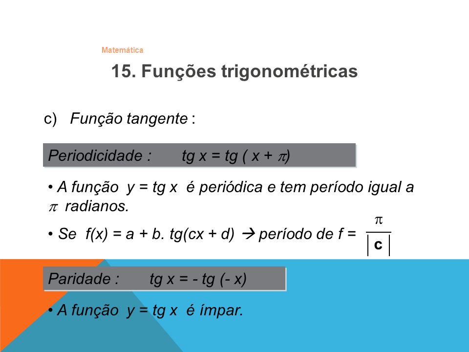 Matemática c) Função tangente : Periodicidade : tg x = tg ( x + ) Paridade : tg x = - tg (- x) A função y = tg x é ímpar. A função y = tg x é periódic