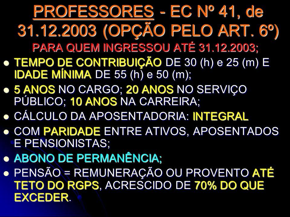 PROFESSORES - EC Nº 41, de 31.12.2003 (OPÇÃO PELO ART. 6º) PARA QUEM INGRESSOU ATÉ 31.12.2003; TEMPO DE CONTRIBUIÇÃO DE 30 (h) e 25 (m) E IDADE MÍNIMA