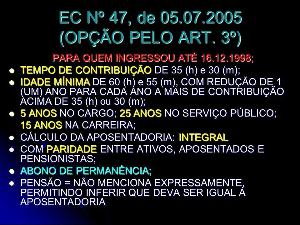 EC Nº 47, de 05.07.2005 (OPÇÃO PELO ART. 3º) PARA QUEM INGRESSOU ATÉ 16.12.1998; TEMPO DE CONTRIBUIÇÃO DE 35 (h) e 30 (m); TEMPO DE CONTRIBUIÇÃO DE 35
