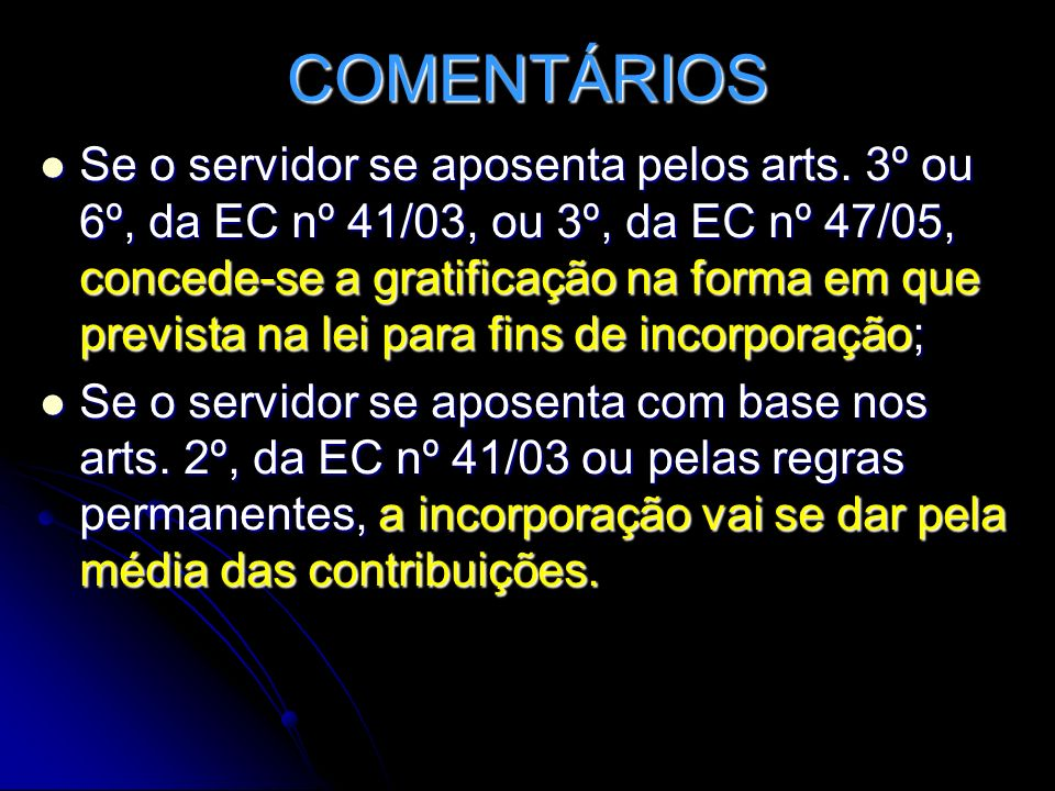 COMENTÁRIOS Se o servidor se aposenta pelos arts. 3º ou 6º, da EC nº 41/03, ou 3º, da EC nº 47/05, concede-se a gratificação na forma em que prevista
