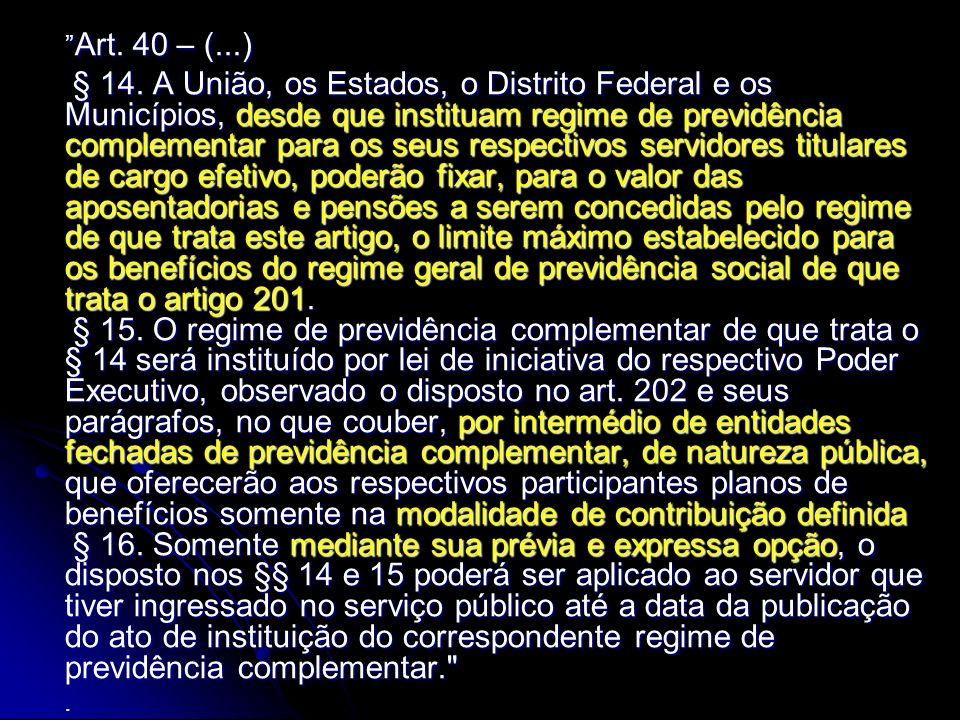 Art. 40 – (...) Art. 40 – (...) § 14. A União, os Estados, o Distrito Federal e os Municípios, desde que instituam regime de previdência complementar