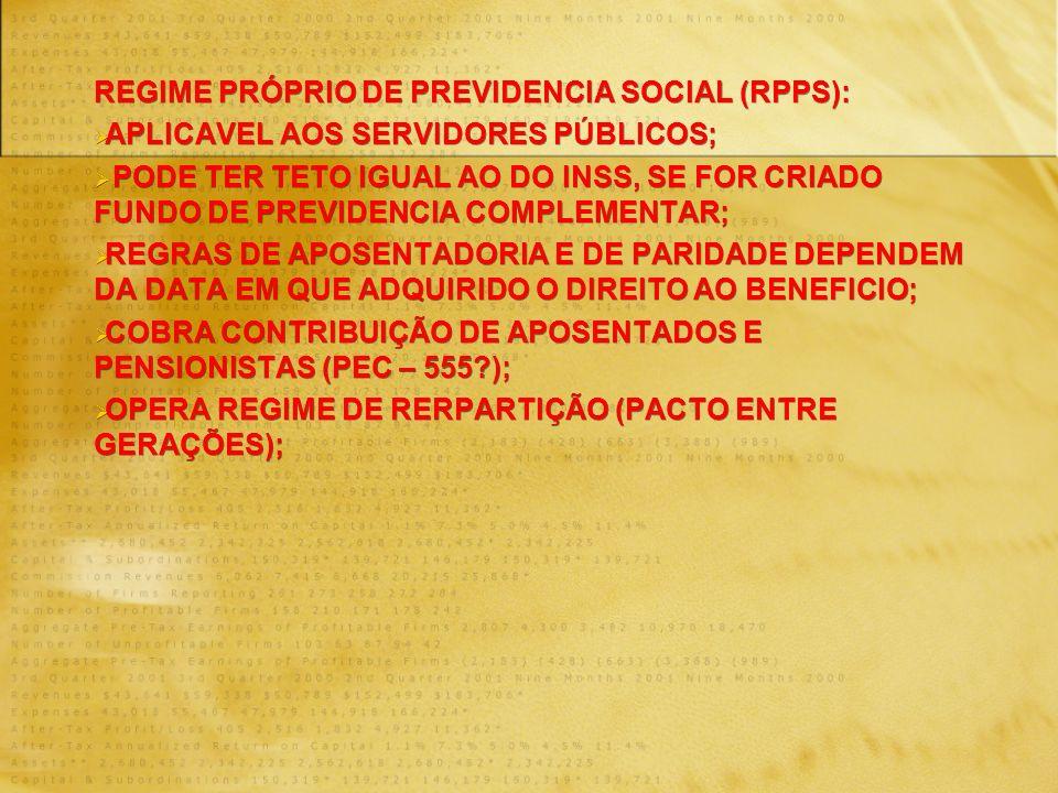 REGIME PRÓPRIO DE PREVIDENCIA SOCIAL (RPPS): APLICAVEL AOS SERVIDORES PÚBLICOS; PODE TER TETO IGUAL AO DO INSS, SE FOR CRIADO FUNDO DE PREVIDENCIA COMPLEMENTAR; REGRAS DE APOSENTADORIA E DE PARIDADE DEPENDEM DA DATA EM QUE ADQUIRIDO O DIREITO AO BENEFICIO; COBRA CONTRIBUIÇÃO DE APOSENTADOS E PENSIONISTAS (PEC – 555 ); OPERA REGIME DE RERPARTIÇÃO (PACTO ENTRE GERAÇÕES); REGIME PRÓPRIO DE PREVIDENCIA SOCIAL (RPPS): APLICAVEL AOS SERVIDORES PÚBLICOS; PODE TER TETO IGUAL AO DO INSS, SE FOR CRIADO FUNDO DE PREVIDENCIA COMPLEMENTAR; REGRAS DE APOSENTADORIA E DE PARIDADE DEPENDEM DA DATA EM QUE ADQUIRIDO O DIREITO AO BENEFICIO; COBRA CONTRIBUIÇÃO DE APOSENTADOS E PENSIONISTAS (PEC – 555 ); OPERA REGIME DE RERPARTIÇÃO (PACTO ENTRE GERAÇÕES);