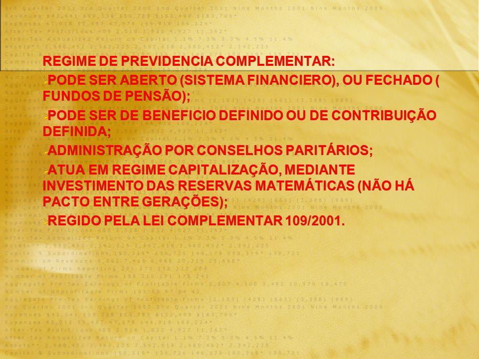 REGIME DE PREVIDENCIA COMPLEMENTAR: PODE SER ABERTO (SISTEMA FINANCIERO), OU FECHADO ( FUNDOS DE PENSÃO); PODE SER DE BENEFICIO DEFINIDO OU DE CONTRIBUIÇÃO DEFINIDA; ADMINISTRAÇÃO POR CONSELHOS PARITÁRIOS; ATUA EM REGIME CAPITALIZAÇÃO, MEDIANTE INVESTIMENTO DAS RESERVAS MATEMÁTICAS (NÃO HÁ PACTO ENTRE GERAÇÕES); REGIDO PELA LEI COMPLEMENTAR 109/2001.