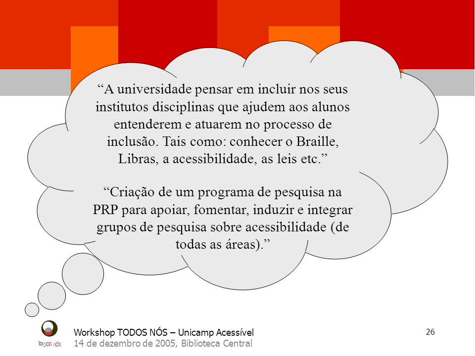 Workshop TODOS NÓS – Unicamp Acessível 14 de dezembro de 2005, Biblioteca Central 26 A universidade pensar em incluir nos seus institutos disciplinas que ajudem aos alunos entenderem e atuarem no processo de inclusão.