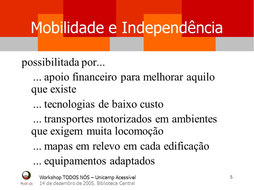 Workshop TODOS NÓS – Unicamp Acessível 14 de dezembro de 2005, Biblioteca Central 5 Mobilidade e Independência possibilitada por......