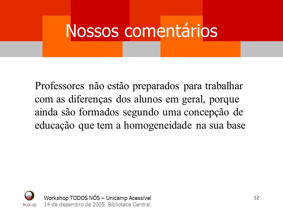 Workshop TODOS NÓS – Unicamp Acessível 14 de dezembro de 2005, Biblioteca Central 12 Nossos comentários Professores não estão preparados para trabalha