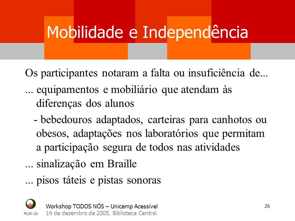Workshop TODOS NÓS – Unicamp Acessível 14 de dezembro de 2005, Biblioteca Central 26 Mobilidade e Independência Os participantes notaram a falta ou in