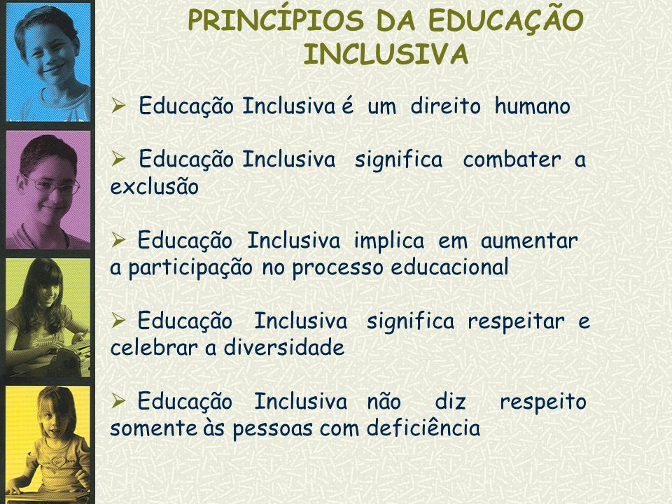 PRINCÍPIOS DA EDUCAÇÃO INCLUSIVA Educação Inclusiva é um direito humano Educação Inclusiva significa combater a exclusão Educação Inclusiva implica em